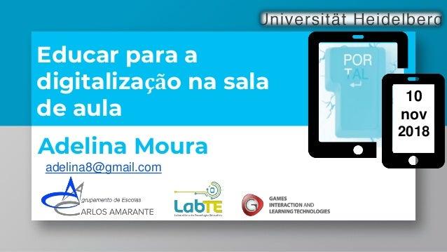 Educar para a digitalização na sala de aula Adelina Moura adelina8@gmail.com 10 nov 2018
