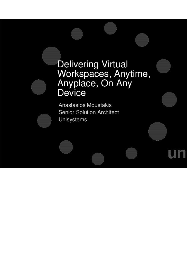 Delivering VirtualWorkspaces, Anytime,Anyplace, On AnyDeviceAnastasios MoustakisSenior Solution ArchitectUnisystems