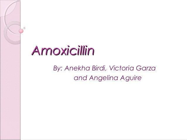 AmoxicillinAmoxicillin By: Anekha Birdi, Victoria Garza and Angelina Aguire