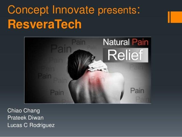 Concept Innovate presents:  ResveraTech  Chiao Chang  Prateek Diwan  Lucas C Rodriguez