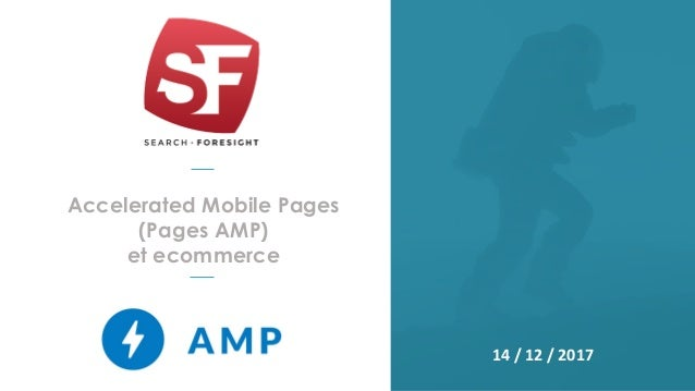 Accelerated Mobile Pages (Pages AMP) et ecommerce 14 / 12 / 2017