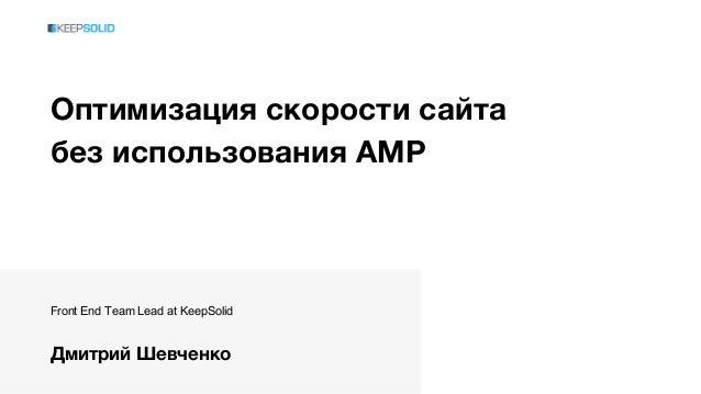 Оптимизация скорости сайта без использования AMP Front End Team Lead at KeepSolid Дмитрий Шевченко