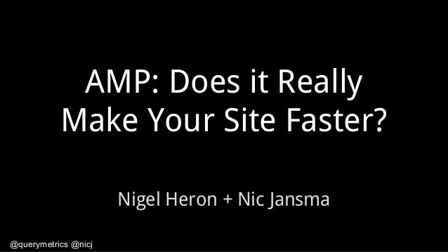 @querymetrics @nicj AMP: Does it Really Make Your Site Faster? Nigel Heron + Nic Jansma