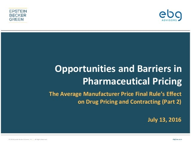 © 2016 Epstein Becker & Green, P.C. | All Rights Reserved. ebglaw.com Opportunities and Barriers in Pharmaceutical Pricing...