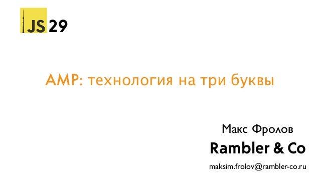 AMP: технология на три буквы 29 Rambler & Co Макс Фролов maksim.frolov@rambler-co.ru