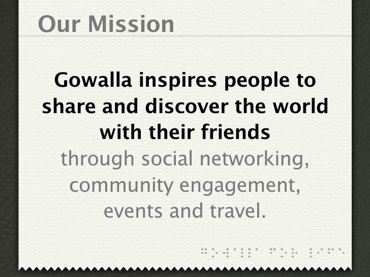 Our Mission   Gowalla inspires people to share and discover the world       with their friends   through social networking...