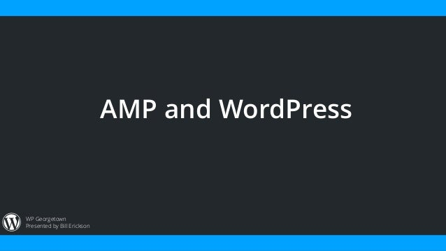 Presented by Bill Erickson WP Georgetown AMP and WordPress