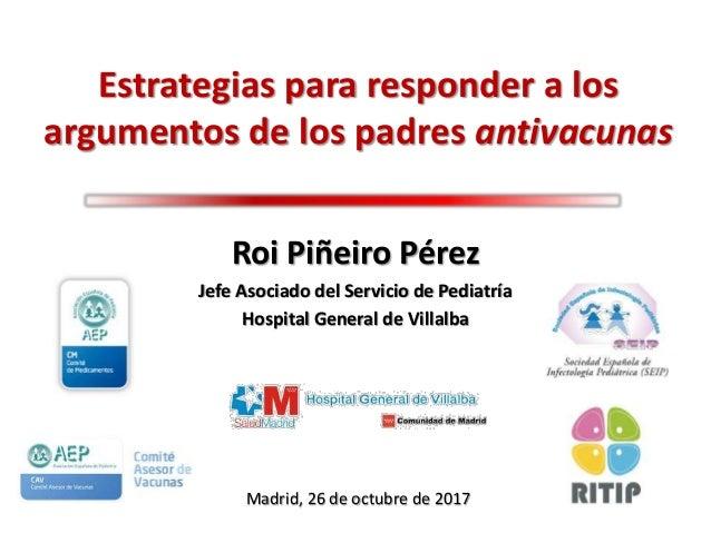 Estrategias para responder a los argumentos de los padres antivacunas Roi Piñeiro Pérez Jefe Asociado del Servicio de Pedi...