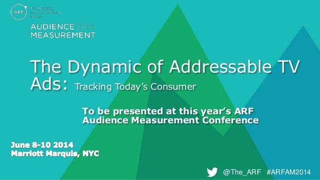 @The_ARF #ARFAM2014@The_ARF #ARFAM2014 The Dynamic of Addressable TV Ads: Tracking Today's Consumer To be presented at thi...