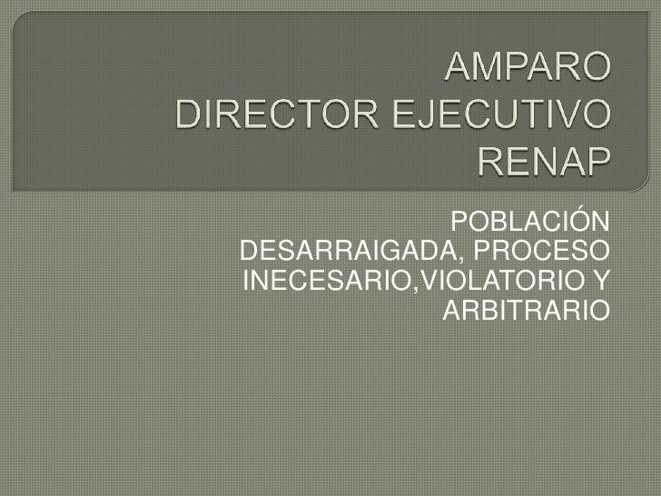 AMPARO DIRECTOR EJECUTIVO RENAP<br />POBLACIÓN DESARRAIGADA, PROCESO INECESARIO,VIOLATORIO Y ARBITRARIO<br />