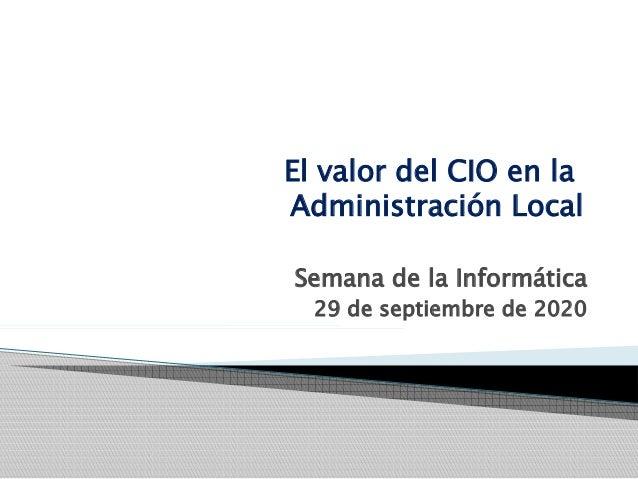 El valor del CIO en la Administración Local Semana de la Informática 29 de septiembre de 2020