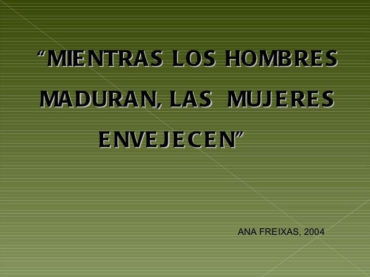 """"""" MIENTRAS LOS HOMBRES MADURAN, LAS  MUJERES ENVEJECEN""""  ANA FREIXAS, 2004"""