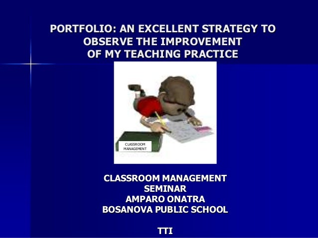PORTFOLIO: AN EXCELLENT STRATEGY TOOBSERVE THE IMPROVEMENTOF MY TEACHING PRACTICECLASSROOM MANAGEMENTSEMINARAMPARO ONATRAB...