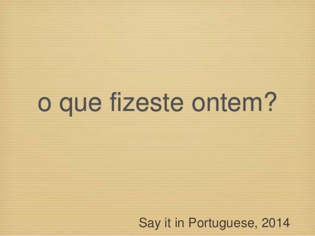 o que fizeste ontem? Say it in Portuguese, 2014