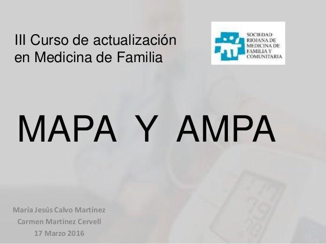 MAPA Y AMPA María Jesús Calvo Martínez Carmen Martínez Cervell 17 Marzo 2016 III Curso de actualización en Medicina de Fam...