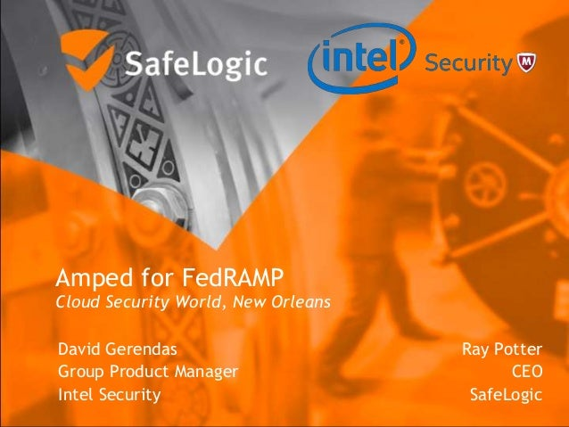 Amped for FedRAMP Cloud Security World, New Orleans Ray Potter CEO SafeLogic David Gerendas Group Product Manager Intel Se...