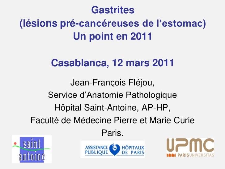 Gastrites (lésions pré-cancéreuses de l'estomac) Un point en 2011Casablanca, 12 mars 2011<br />Jean-François Fléjou,<br />...