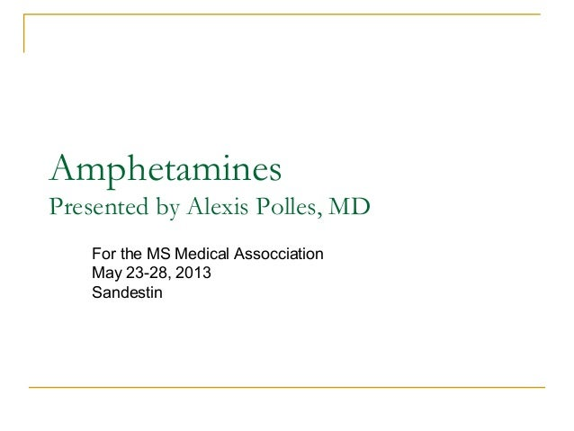 Amphetamines Presented by Alexis Polles, MD For the MS Medical Assocciation May 23-28, 2013 Sandestin