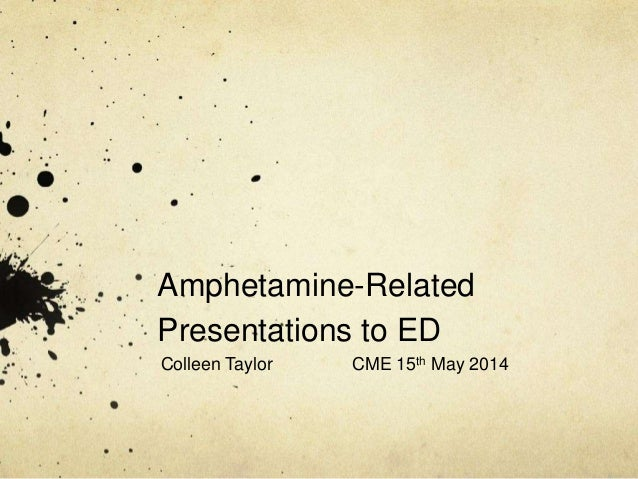 Amphetamine-Related Presentations to ED Colleen Taylor CME 15th May 2014