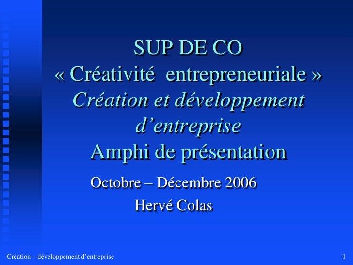 SUP DE CO «Créativité entrepreneuriale» Création et développement d'entrepriseAmphi de présentation<br />Octobre – Déce...