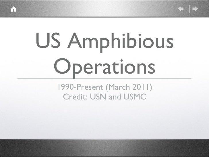 US Amphibious Operations <ul><li>1990-Present (March 2011) </li></ul><ul><li>Credit: USN and USMC </li></ul>