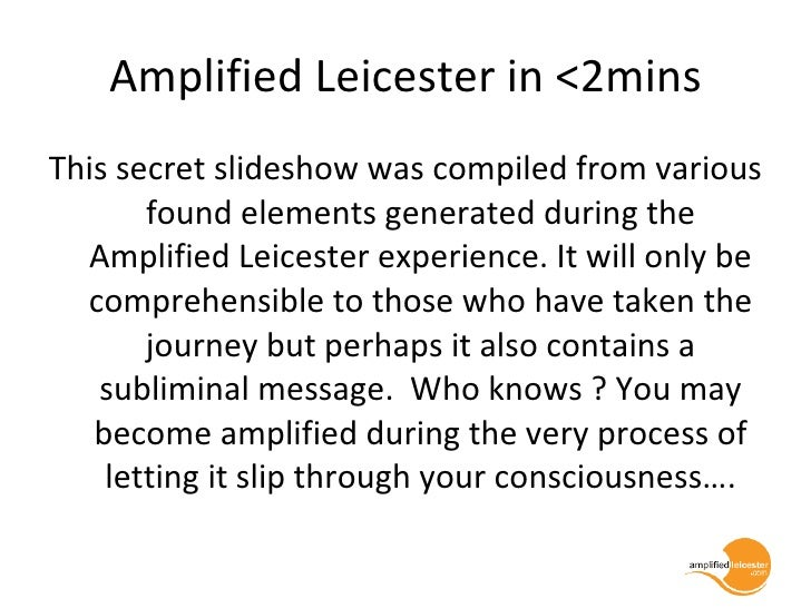 Amplified Leicester in <2mins <ul><li>This secret slideshow was compiled from various found elements generated during the ...