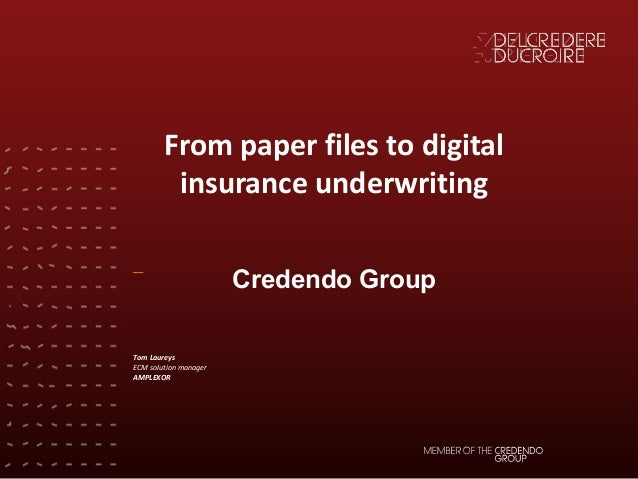 From	paper	files	to	digital	 insurance	underwriting Credendo Group Tom	Laureys ECM	solution	manager AMPLEXOR