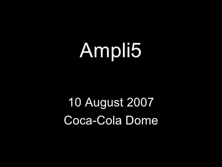 <ul><li>Ampli5 </li></ul><ul><li>10 August 2007 </li></ul><ul><li>Coca-Cola Dome </li></ul>