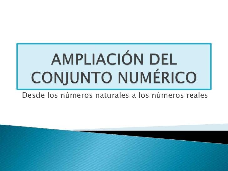 AMPLIACIÓN DEL CONJUNTO NUMÉRICO<br />Desde los números naturales a los números reales<br />