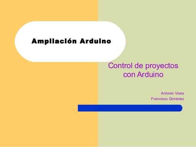 Ampliación Arduino Control de proyectos con Arduino Antonio Vives Francisco Giménez