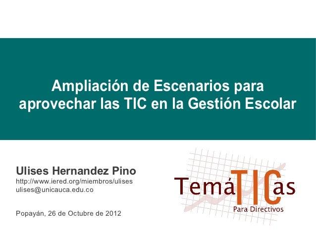 Ampliación de Escenarios paraaprovechar las TIC en la Gestión EscolarUlises Hernandez Pinohttp://www.iered.org/miembros/ul...