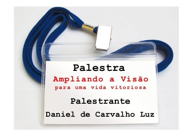 Palestra     Ampliando a Visão     para uma vida vitoriosa        Palestrante    Daniel de Carvalho Luz1