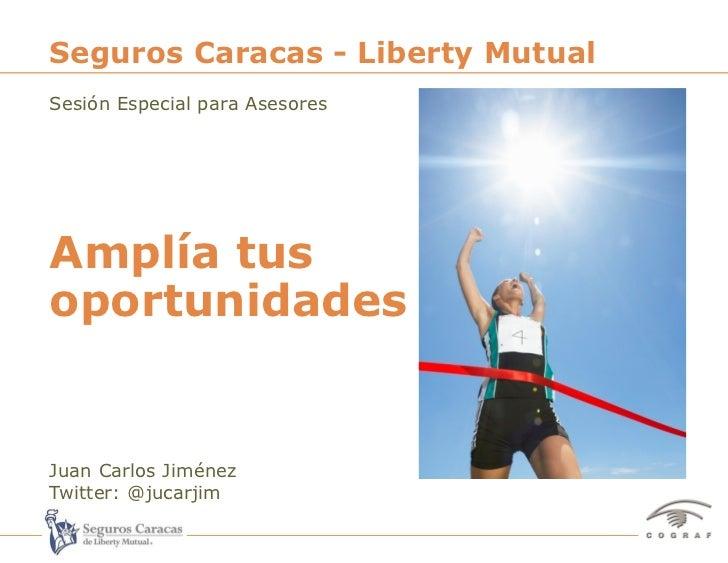 Seguros Caracas - Liberty MutualSesión Especial para AsesoresAmplía tusoportunidadesJuan Carlos JiménezTwitter: @jucarjim ...