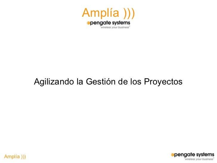 Amplía )))                  Agilizando la Gestión de los Proyectos     Amplía )))