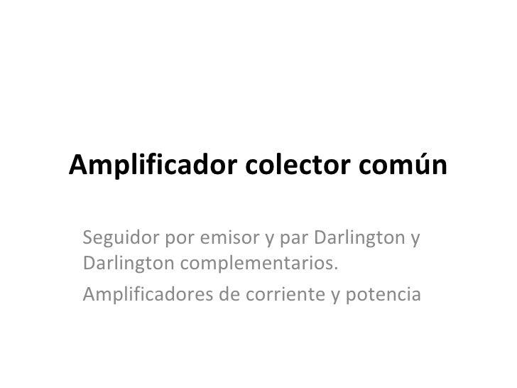 Amplificador colector común Seguidor por emisor y par Darlington y Darlington complementarios. Amplificadores de corriente...