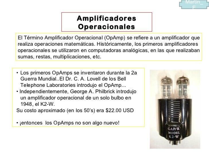 Amplificadores Operacionales El Término Amplificador Operacional (OpAmp) se refiere a un amplificador que realiza operacio...