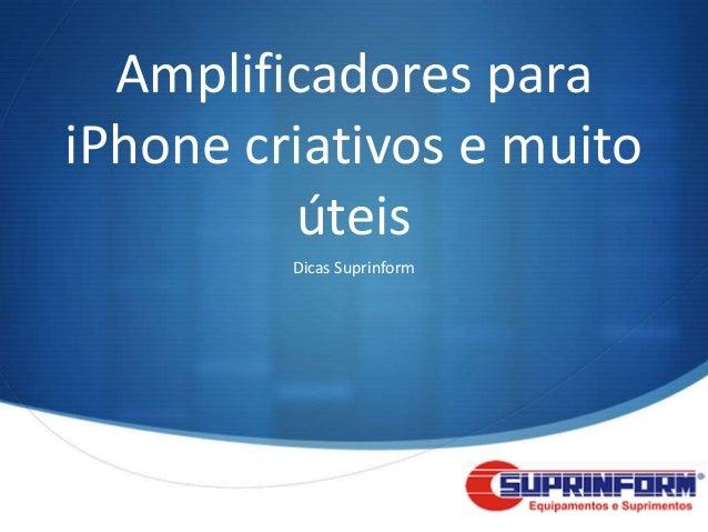 Amplificadores paraiPhone criativos e muito         úteis         Dicas Suprinform                            S