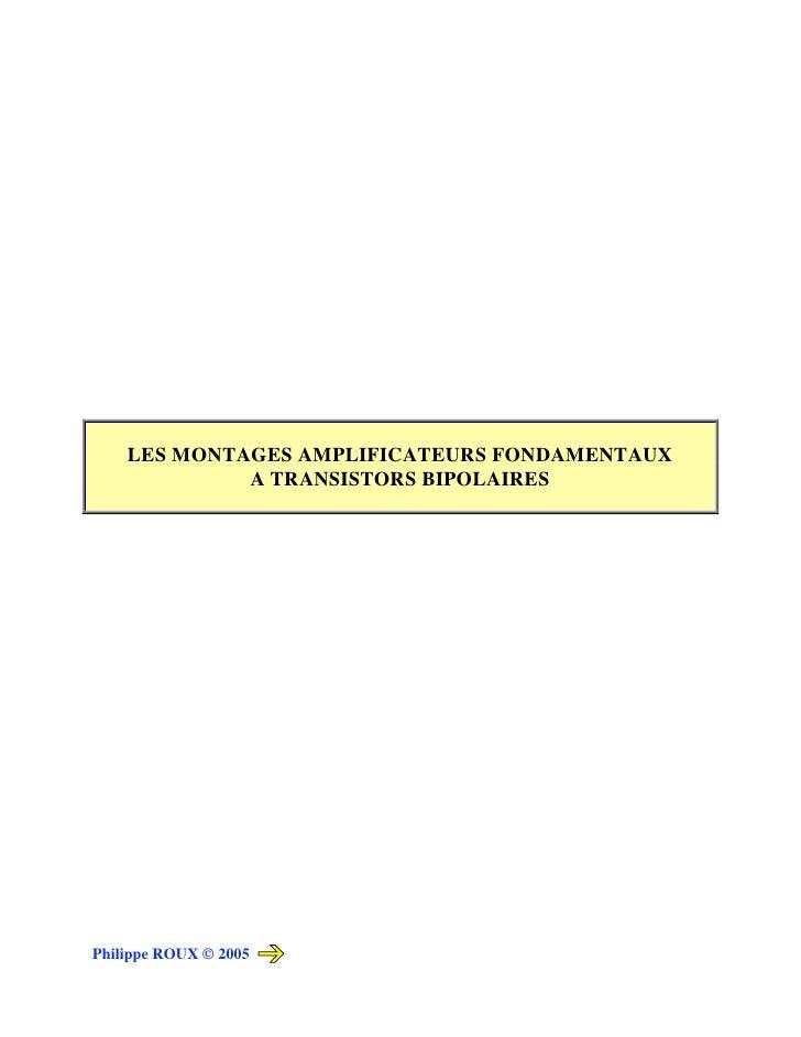 LES MONTAGES AMPLIFICATEURS FONDAMENTAUX              A TRANSISTORS BIPOLAIRES     Philippe ROUX © 2005