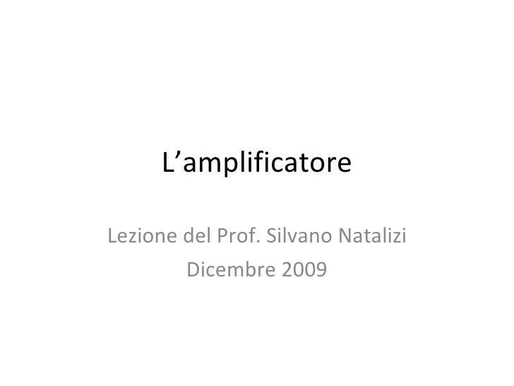 L'amplificatore Lezione del Prof. Silvano Natalizi Dicembre 2009