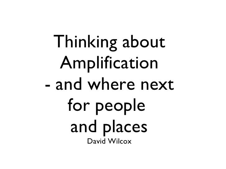 Thinking about Amplification - and where next for people  and places David Wilcox