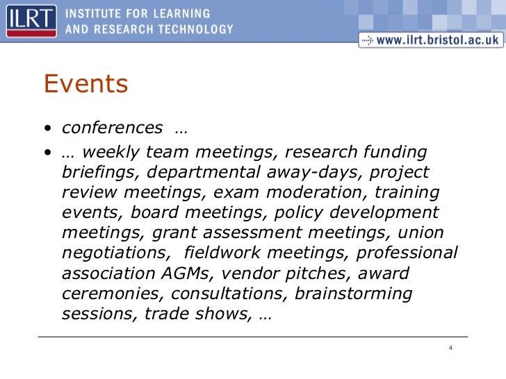 Events <ul><li>conferences  … </li></ul><ul><li>…  weekly team meetings, research funding briefings, departmental away-day...