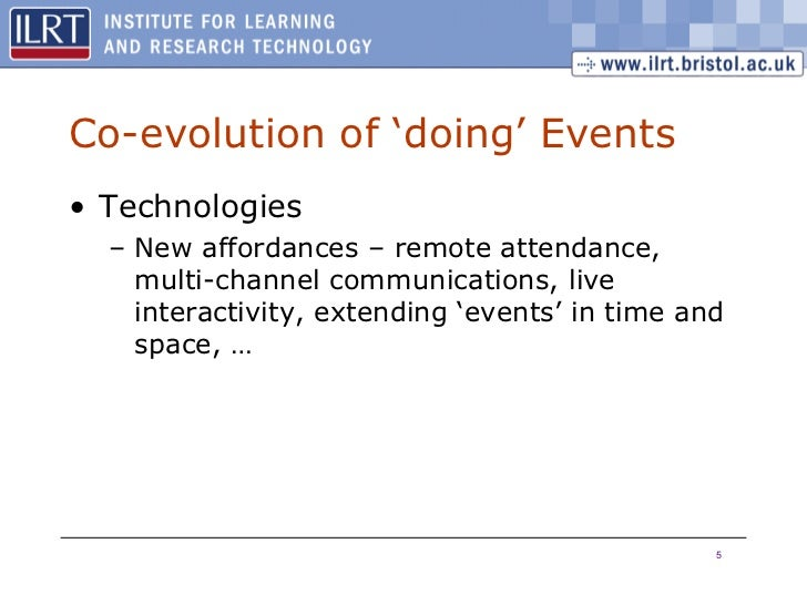 Co-evolution of 'doing' Events <ul><li>Technologies  </li></ul><ul><ul><li>New affordances – remote attendance, multi-chan...