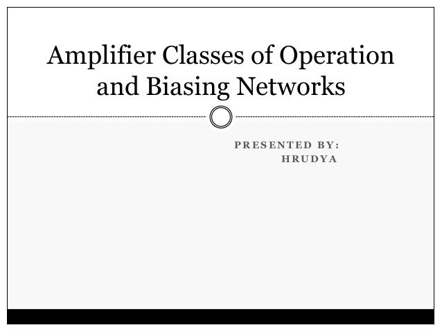 Amplifier Classes of Operation and Biasing Networks PRESENTED BY: HRUDYA