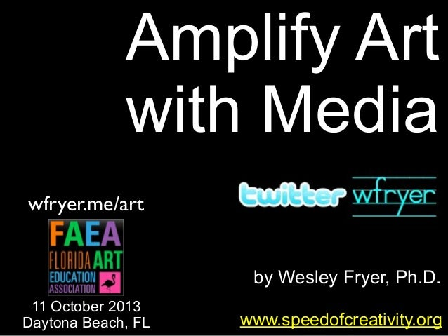 by Wesley Fryer, Ph.D. Amplify Art with Media www.speedofcreativity.org wfryer.me/art 11 October 2013 Daytona Beach, FL