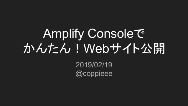 Amplify Consoleで かんたん!Webサイト公開 2019/02/19 @coppieee