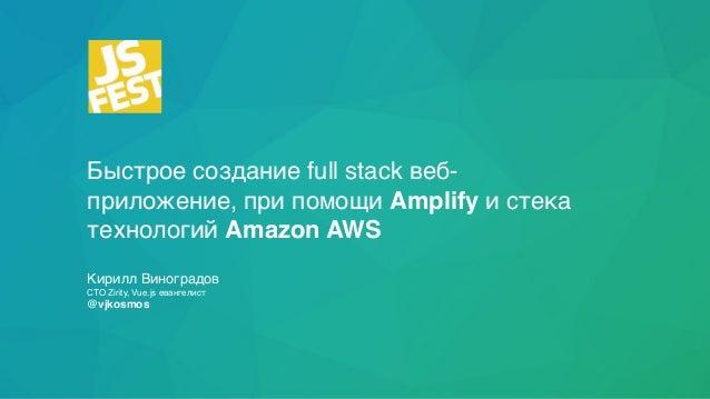 Быстрое создание full stack веб- приложение, при помощи Amplify и стека технологий Amazon AWS Кирилл Виноградов CTO Zirity...