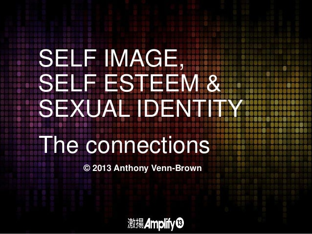 SELF IMAGE, SELF ESTEEM & SEXUAL IDENTITY The connections © 2013 Anthony Venn-Brown