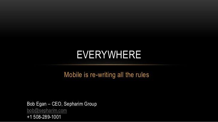 Everywhere<br />Mobile is re-writing all the rules<br />Bob Egan – CEO, Sepharim Group<br />bob@sepharim.com<br />+1 508-2...