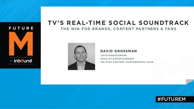 TV'S REAL-TIME SOCIAL SOUNDTRACK  THE WIN FOR BRANDS, CONTENT PARTNERS & FANS  DAVID GROSSMAN  @DAVIDGROSSMAN8  HEAD OF EN...
