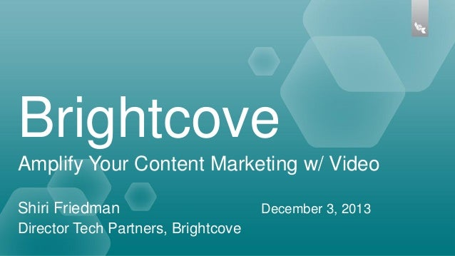 Brightcove Amplify Your Content Marketing w/ Video Shiri Friedman Director Tech Partners, Brightcove  December 3, 2013